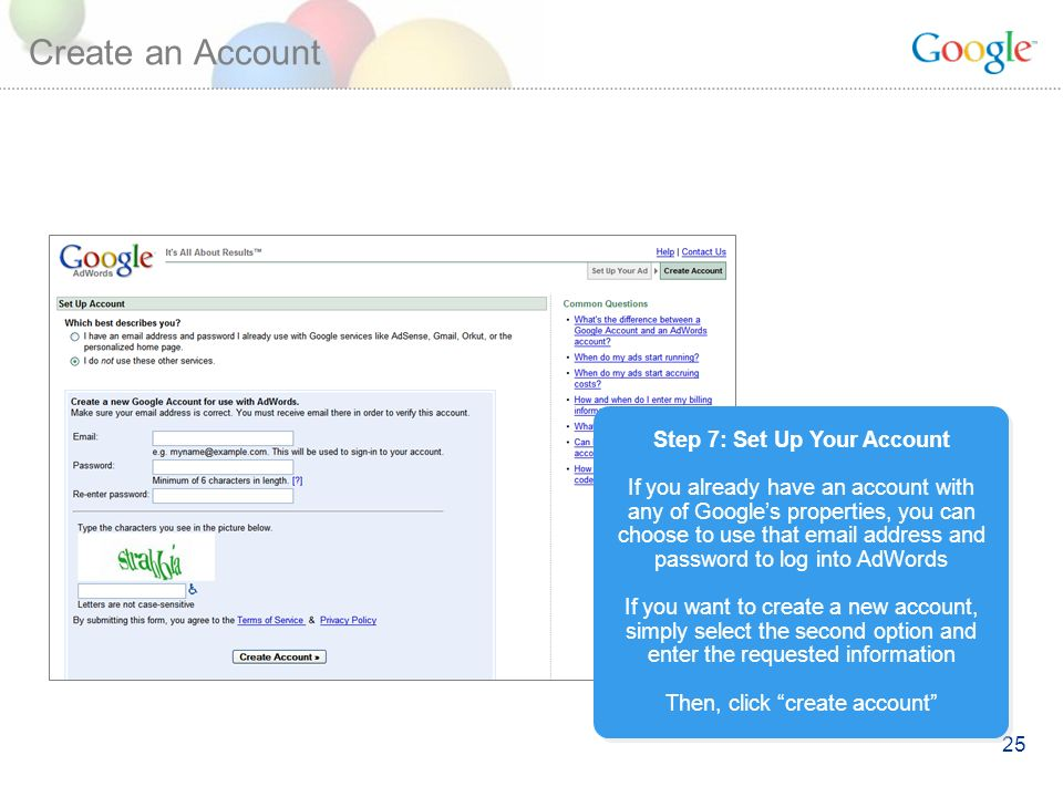 25 Create an Account Step 7: Set Up Your Account If you already have an account with any of Googles properties, you can choose to use that  address and password to log into AdWords If you want to create a new account, simply select the second option and enter the requested information Then, click create account Step 7: Set Up Your Account If you already have an account with any of Googles properties, you can choose to use that  address and password to log into AdWords If you want to create a new account, simply select the second option and enter the requested information Then, click create account