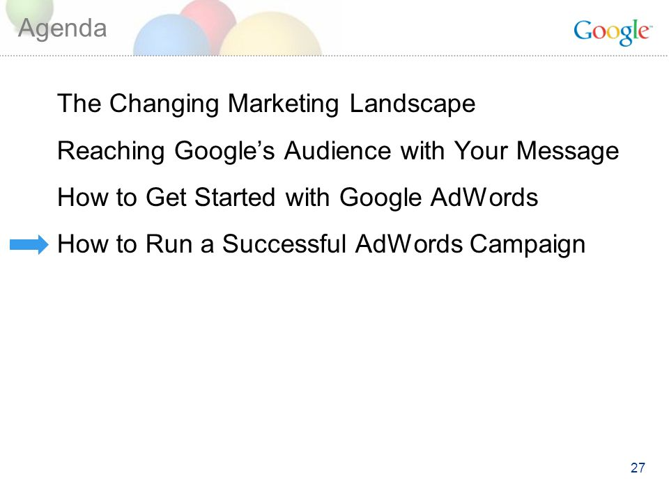27 Agenda The Changing Marketing Landscape Reaching Googles Audience with Your Message How to Get Started with Google AdWords How to Run a Successful AdWords Campaign