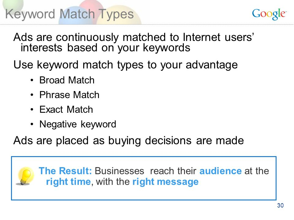 30 Keyword Match Types Ads are continuously matched to Internet users interests based on your keywords Use keyword match types to your advantage Broad Match Phrase Match Exact Match Negative keyword Ads are placed as buying decisions are made The Result: Businesses reach their audience at the right time, with the right message