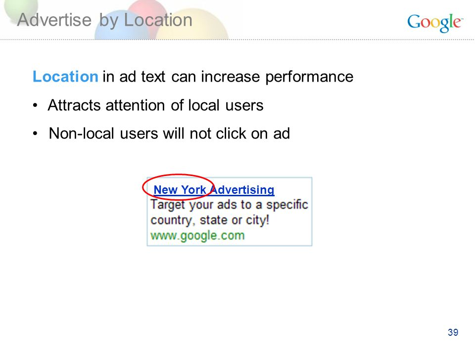 39 New York Advertising Location in ad text can increase performance Attracts attention of local users Non-local users will not click on ad Advertise by Location