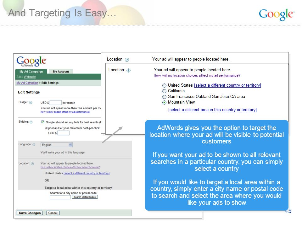 45 And Targeting Is Easy… AdWords gives you the option to target the location where your ad will be visible to potential customers If you want your ad to be shown to all relevant searches in a particular country, you can simply select a country If you would like to target a local area within a country, simply enter a city name or postal code to search and select the area where you would like your ads to show AdWords gives you the option to target the location where your ad will be visible to potential customers If you want your ad to be shown to all relevant searches in a particular country, you can simply select a country If you would like to target a local area within a country, simply enter a city name or postal code to search and select the area where you would like your ads to show