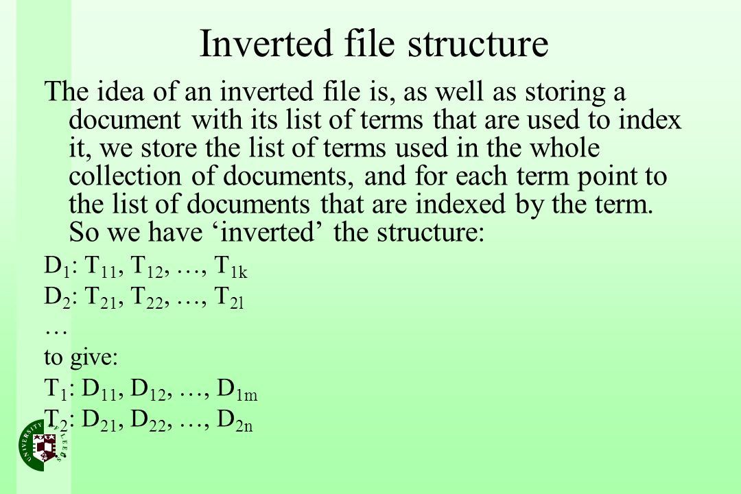 Inverted file structure The idea of an inverted file is, as well as storing a document with its list of terms that are used to index it, we store the list of terms used in the whole collection of documents, and for each term point to the list of documents that are indexed by the term.