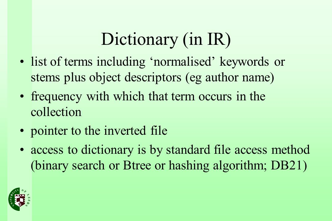 Dictionary (in IR) list of terms including normalised keywords or stems plus object descriptors (eg author name) frequency with which that term occurs in the collection pointer to the inverted file access to dictionary is by standard file access method (binary search or Btree or hashing algorithm; DB21)