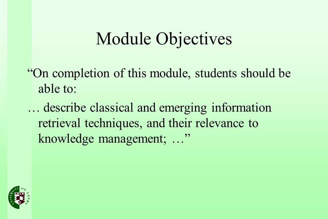 Module Objectives On completion of this module, students should be able to: … describe classical and emerging information retrieval techniques, and their relevance to knowledge management; …