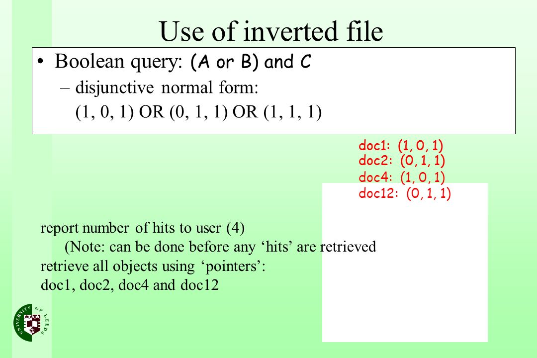 Boolean query: (A or B) and C –disjunctive normal form: (1, 0, 1) OR (0, 1, 1) OR (1, 1, 1) doc1: (1, 0, 1) doc2: (0, 1, 1) doc4: (1, 0, 1) doc12: (0, 1, 1) doc1: (1, 0, 1) doc2: (0, 1, 1) doc4: (1, 0, 1) doc12: (0, 1, 1) report number of hits to user (4) (Note: can be done before any hits are retrieved retrieve all objects using pointers: doc1, doc2, doc4 and doc12 Use of inverted file