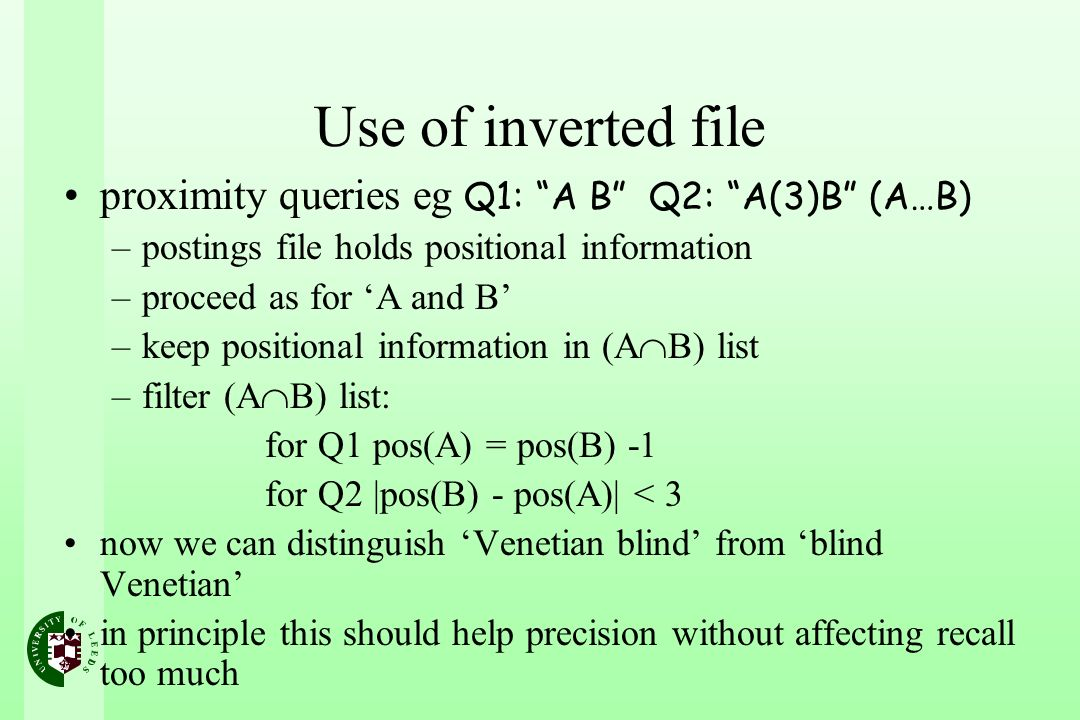 proximity queries eg Q1: A B Q2: A(3)B (A…B) –postings file holds positional information –proceed as for A and B –keep positional information in (A B) list –filter (A B) list: for Q1 pos(A) = pos(B) -1 for Q2 |pos(B) - pos(A)| < 3 now we can distinguish Venetian blind from blind Venetian in principle this should help precision without affecting recall too much Use of inverted file