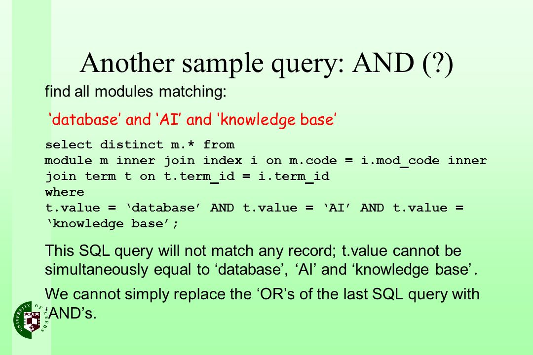 Another sample query: AND (?) find all modules matching: database and AI and knowledge base select distinct m.* from module m inner join index i on m.code = i.mod_code inner join term t on t.term_id = i.term_id where t.value = database AND t.value = AI AND t.value = knowledge base; This SQL query will not match any record; t.value cannot be simultaneously equal to database, AI and knowledge base.