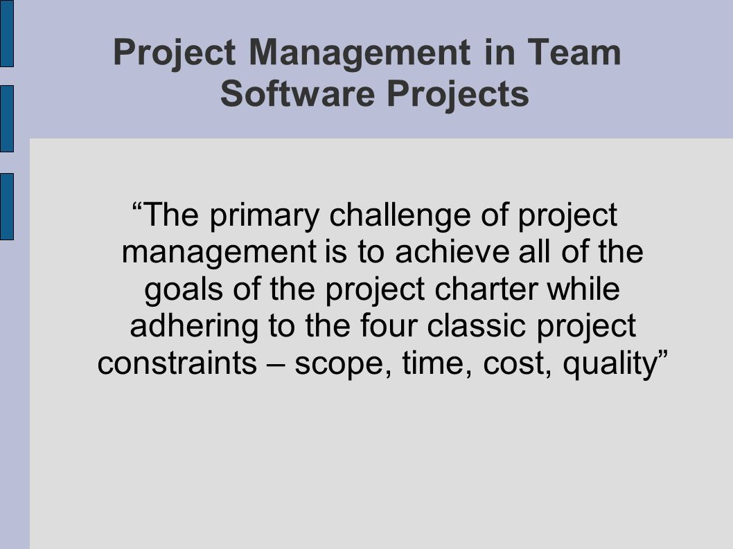 Project Management in Team Software Projects The primary challenge of project management is to achieve all of the goals of the project charter while a
