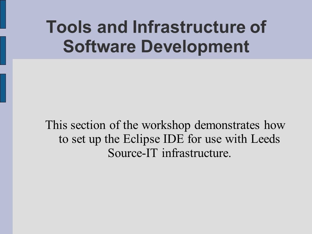 Tools and Infrastructure of Software Development This section of the workshop demonstrates how to set up the Eclipse IDE for use with Leeds Source-IT