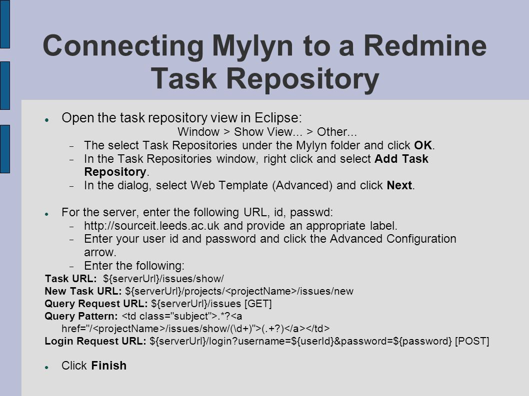 Connecting Mylyn to a Redmine Task Repository Open the task repository view in Eclipse: Window > Show View... > Other... The select Task Repositories