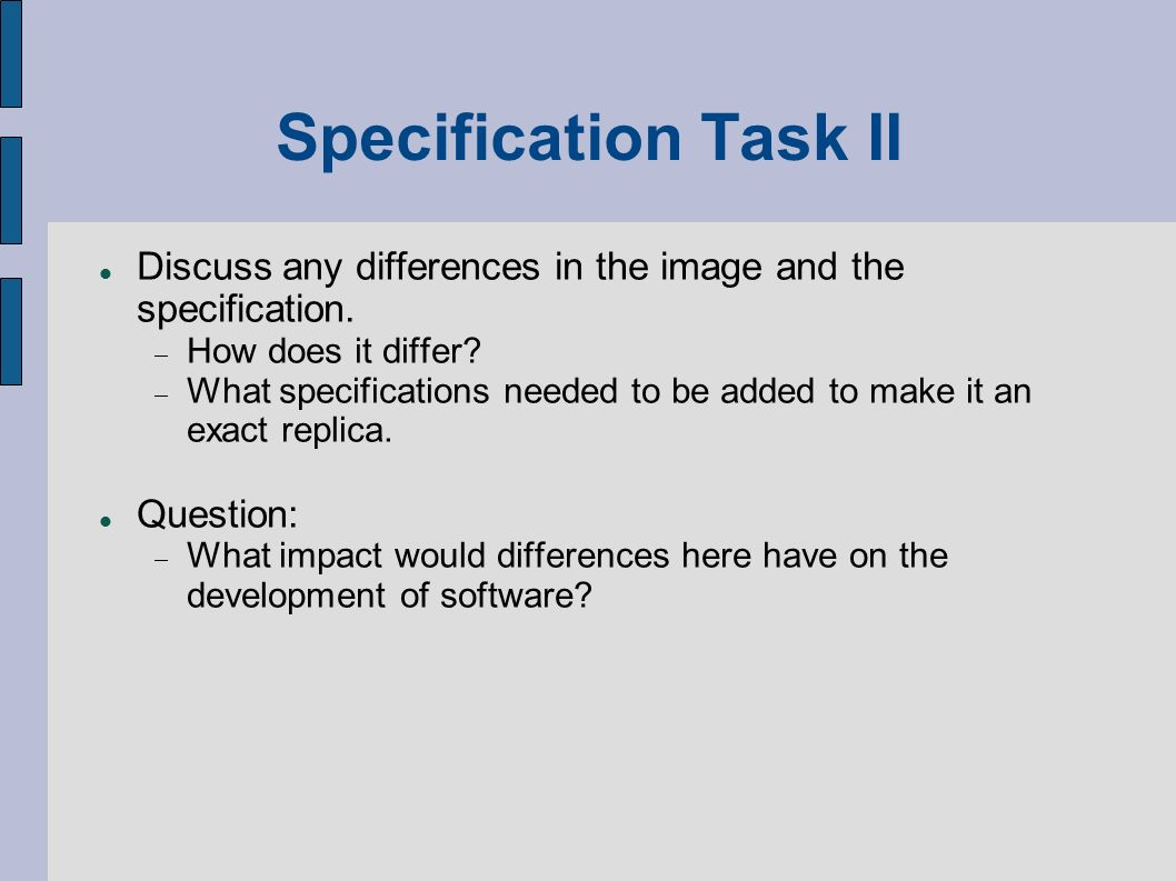 Specification Task II Discuss any differences in the image and the specification. How does it differ? What specifications needed to be added to make i