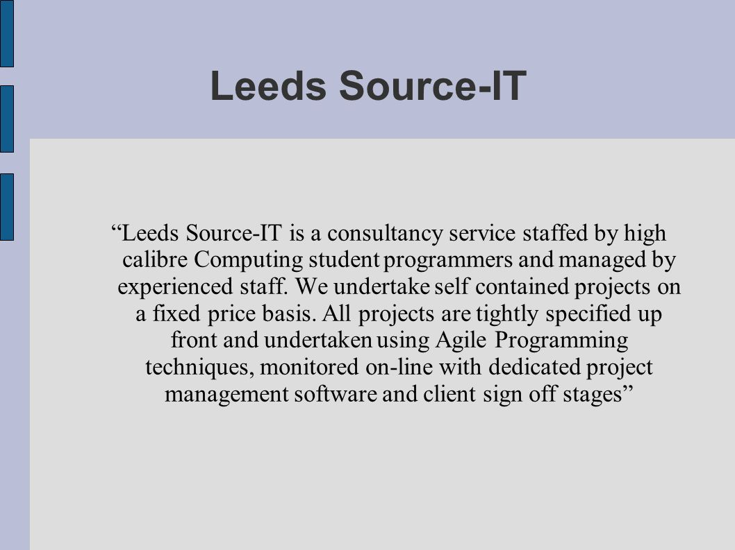 Leeds Source-IT Leeds Source-IT is a consultancy service staffed by high calibre Computing student programmers and managed by experienced staff. We un