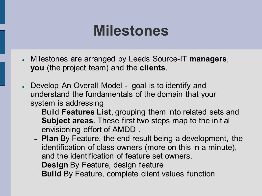 Milestones Milestones are arranged by Leeds Source-IT managers, you (the project team) and the clients. Develop An Overall Model - goal is to identify