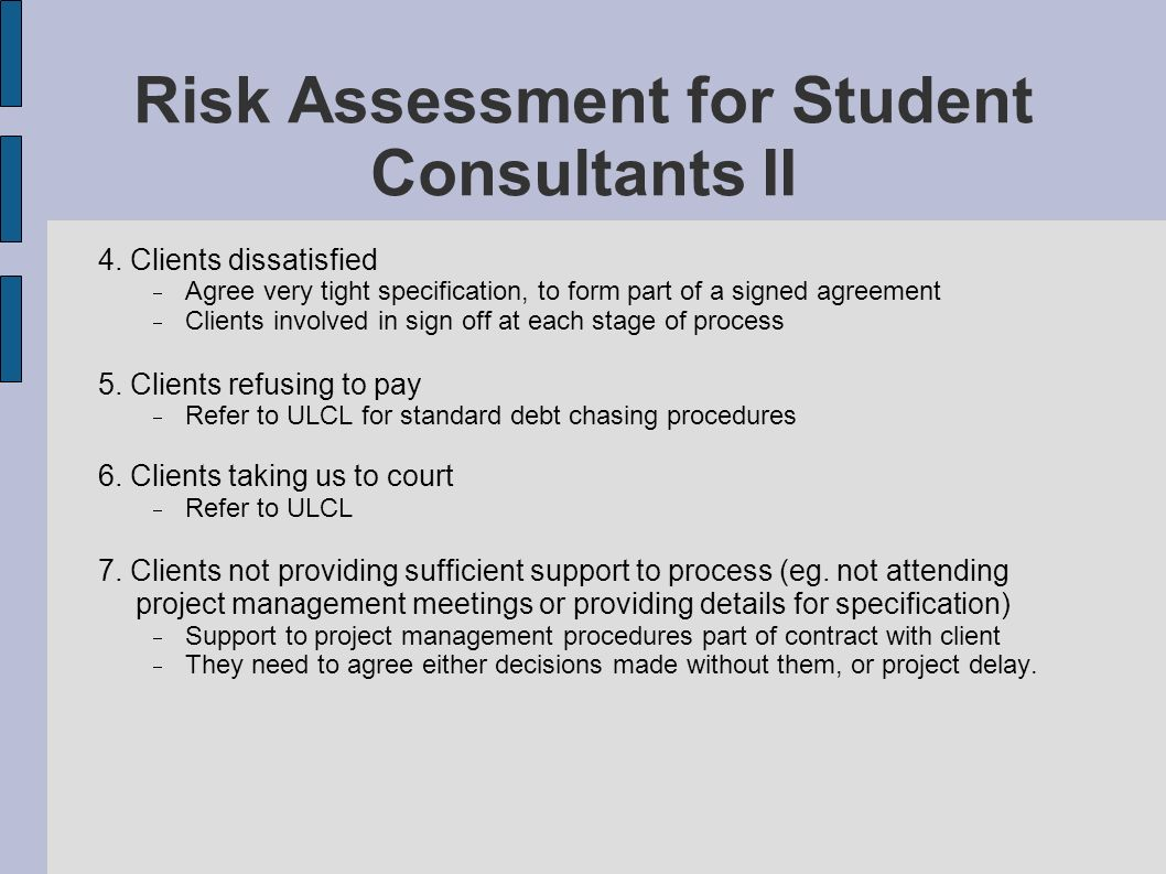 Risk Assessment for Student Consultants II 4. Clients dissatisfied Agree very tight specification, to form part of a signed agreement Clients involved