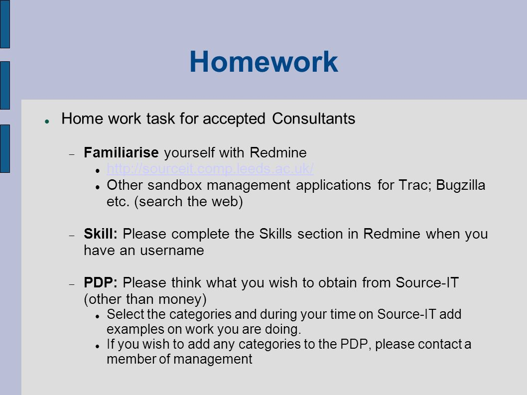 Homework Home work task for accepted Consultants Familiarise yourself with Redmine http://sourceit.comp.leeds.ac.uk/ Other sandbox management applicat