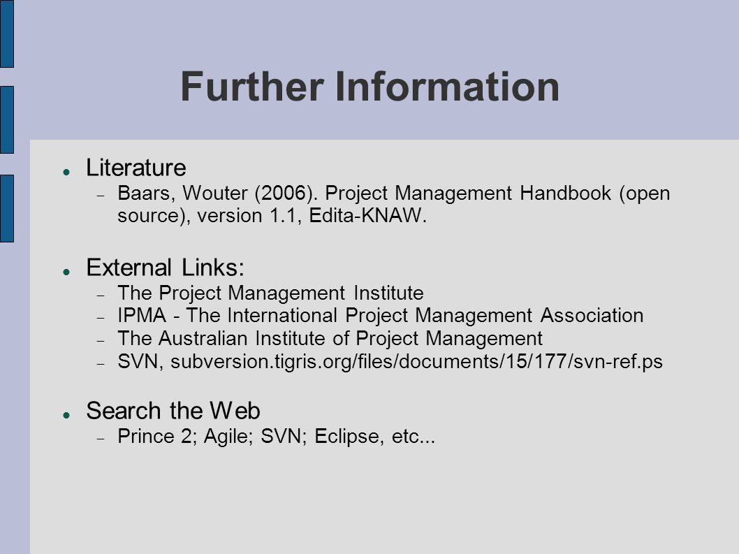 Further Information Literature Baars, Wouter (2006). Project Management Handbook (open source), version 1.1, Edita-KNAW. External Links: The Project M