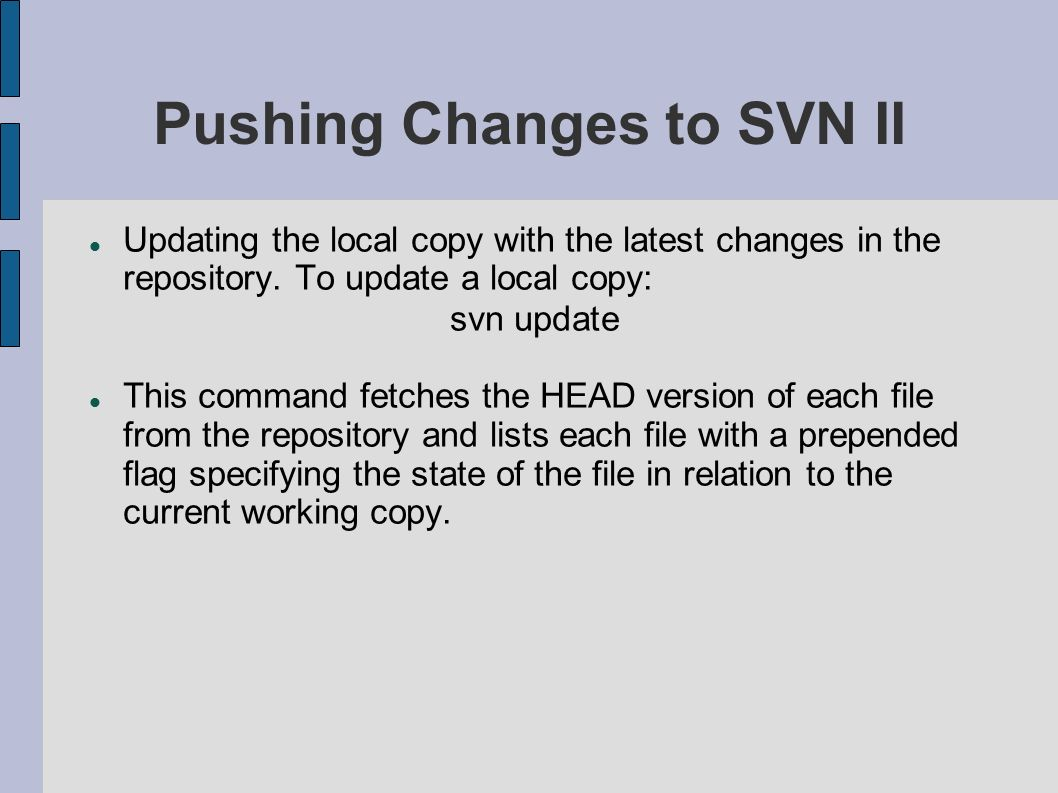 Pushing Changes to SVN II Updating the local copy with the latest changes in the repository. To update a local copy: svn update This command fetches t