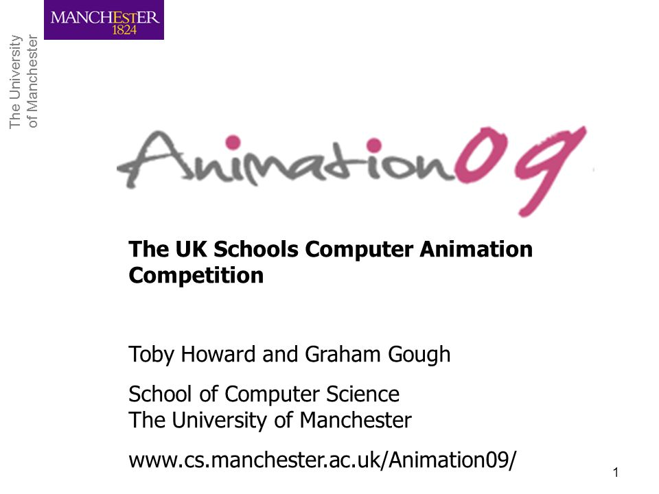 The University of Manchester The University of Manchester CPHC Workshop, April 20091 The UK Schools Computer Animation Competition Toby Howard and Gra