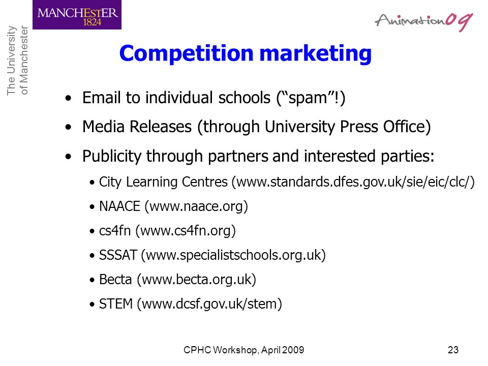 The University of Manchester The University of Manchester CPHC Workshop, April 200923 Competition marketing Email to individual schools (spam!) Media
