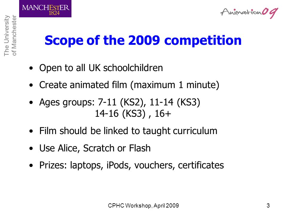 The University of Manchester The University of Manchester CPHC Workshop, April 20093 Scope of the 2009 competition Open to all UK schoolchildren Creat