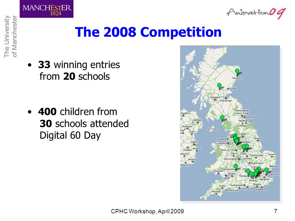 The University of Manchester The University of Manchester CPHC Workshop, April 20097 33 winning entries from 20 schools 400 children from 30 schools a