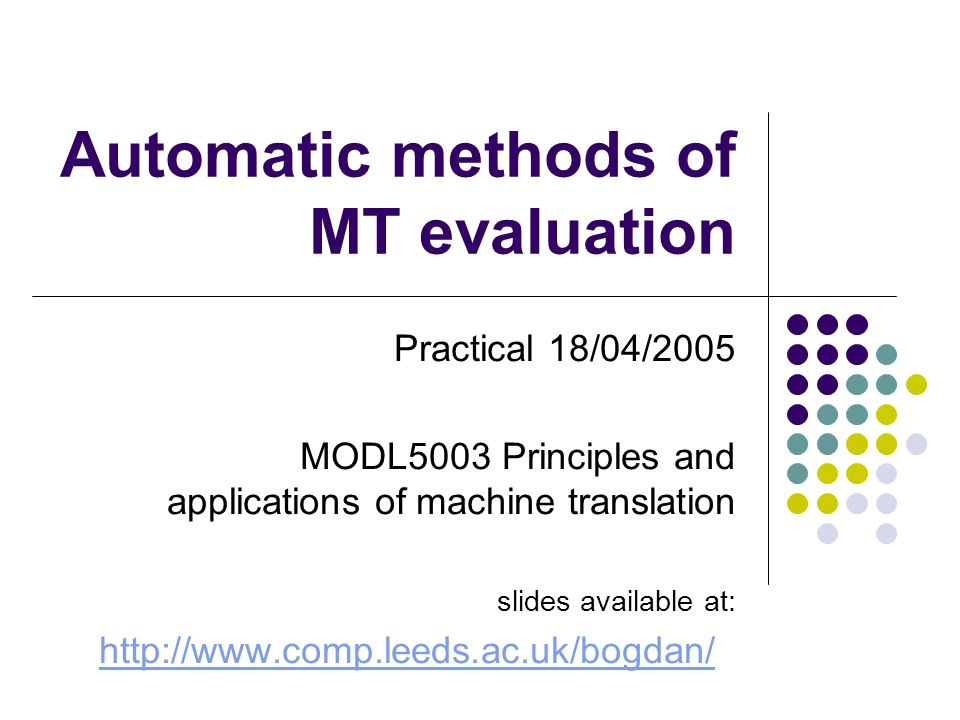 Automatic methods of MT evaluation Practical 18/04/2005 MODL5003 Principles and applications of machine translation slides available at: http://www.comp.leeds.ac.uk/bogdan/