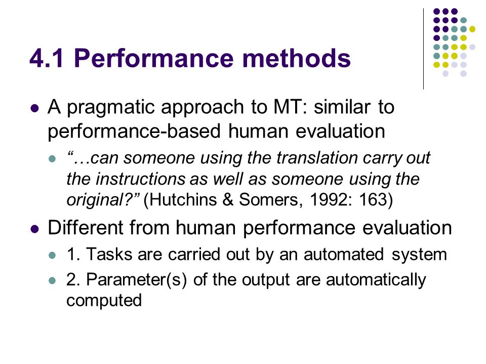 4.1 Performance methods A pragmatic approach to MT: similar to performance-based human evaluation …can someone using the translation carry out the instructions as well as someone using the original.