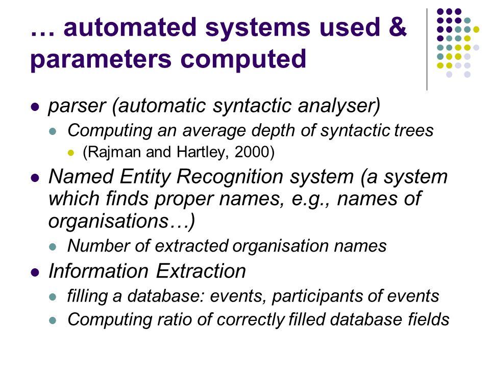 … automated systems used & parameters computed parser (automatic syntactic analyser) Computing an average depth of syntactic trees (Rajman and Hartley, 2000) Named Entity Recognition system (a system which finds proper names, e.g., names of organisations…) Number of extracted organisation names Information Extraction filling a database: events, participants of events Computing ratio of correctly filled database fields
