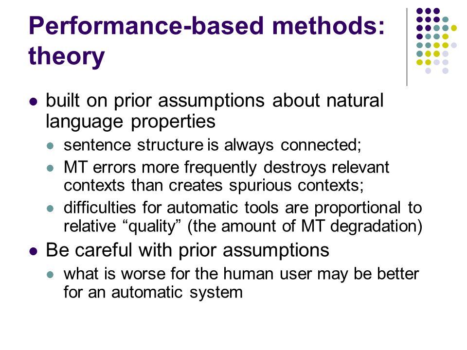 Performance-based methods: theory built on prior assumptions about natural language properties sentence structure is always connected; MT errors more frequently destroys relevant contexts than creates spurious contexts; difficulties for automatic tools are proportional to relative quality (the amount of MT degradation) Be careful with prior assumptions what is worse for the human user may be better for an automatic system