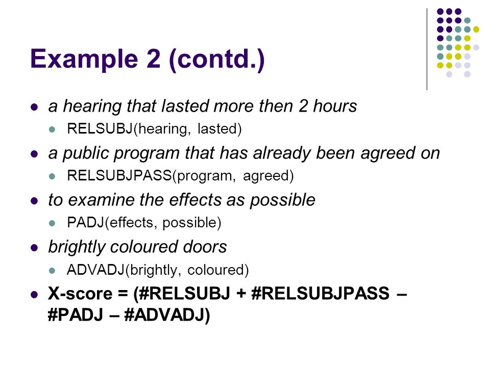 Example 2 (contd.) a hearing that lasted more then 2 hours RELSUBJ(hearing, lasted) a public program that has already been agreed on RELSUBJPASS(program, agreed) to examine the effects as possible PADJ(effects, possible) brightly coloured doors ADVADJ(brightly, coloured) X-score = (#RELSUBJ + #RELSUBJPASS – #PADJ – #ADVADJ)