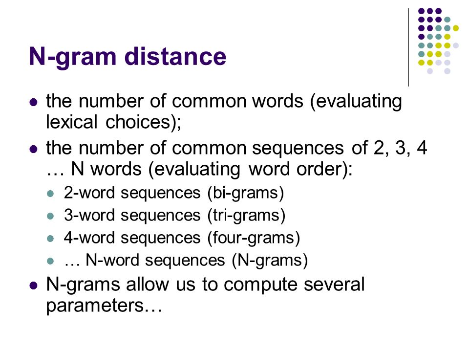 N-gram distance the number of common words (evaluating lexical choices); the number of common sequences of 2, 3, 4 … N words (evaluating word order): 2-word sequences (bi-grams) 3-word sequences (tri-grams) 4-word sequences (four-grams) … N-word sequences (N-grams) N-grams allow us to compute several parameters…