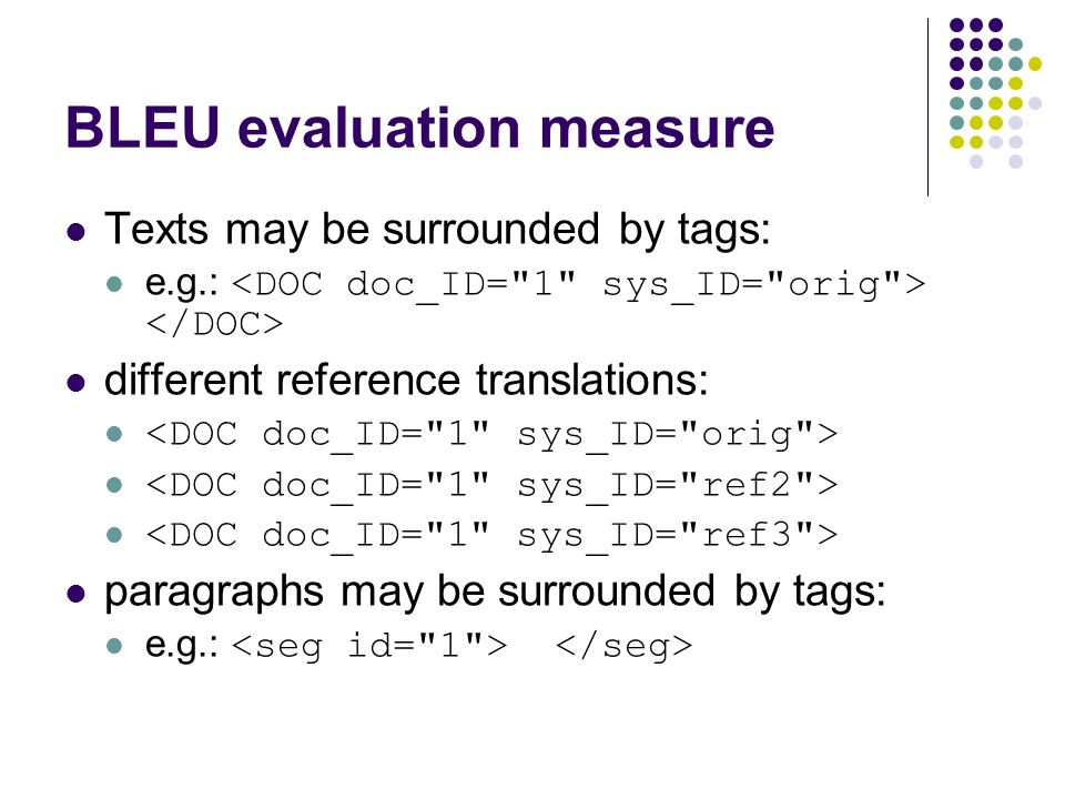 BLEU evaluation measure Texts may be surrounded by tags: e.g.: different reference translations: paragraphs may be surrounded by tags: e.g.: