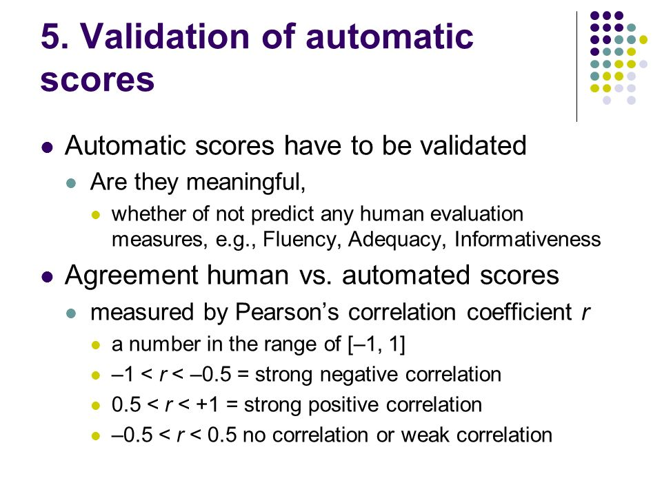 5. Validation of automatic scores Automatic scores have to be validated Are they meaningful, whether of not predict any human evaluation measures, e.g
