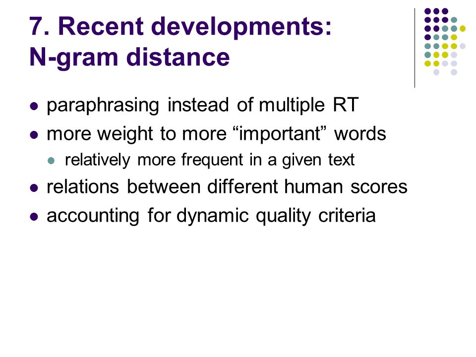 7. Recent developments: N-gram distance paraphrasing instead of multiple RT more weight to more important words relatively more frequent in a given te