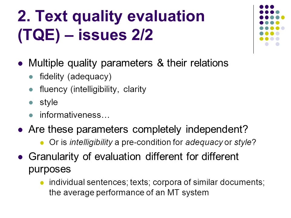 2. Text quality evaluation (TQE) – issues 2/2 Multiple quality parameters & their relations fidelity (adequacy) fluency (intelligibility, clarity styl