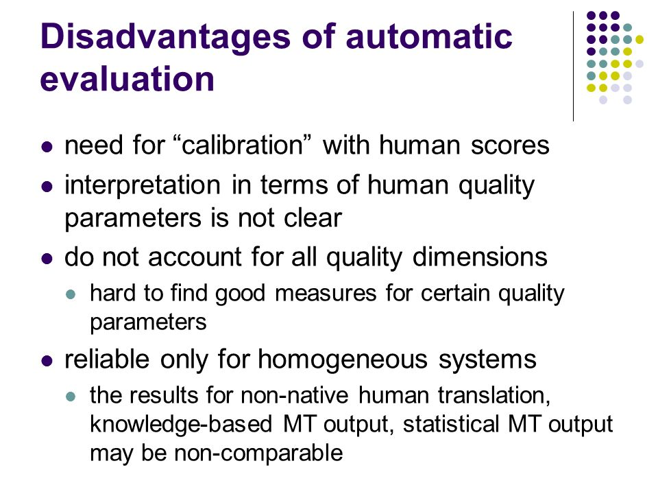 Disadvantages of automatic evaluation need for calibration with human scores interpretation in terms of human quality parameters is not clear do not account for all quality dimensions hard to find good measures for certain quality parameters reliable only for homogeneous systems the results for non-native human translation, knowledge-based MT output, statistical MT output may be non-comparable