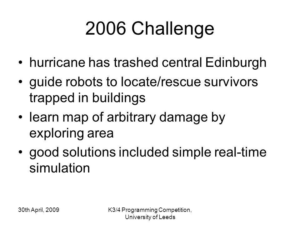 30th April, 2009K3/4 Programming Competition, University of Leeds 2006 Challenge hurricane has trashed central Edinburgh guide robots to locate/rescue survivors trapped in buildings learn map of arbitrary damage by exploring area good solutions included simple real-time simulation