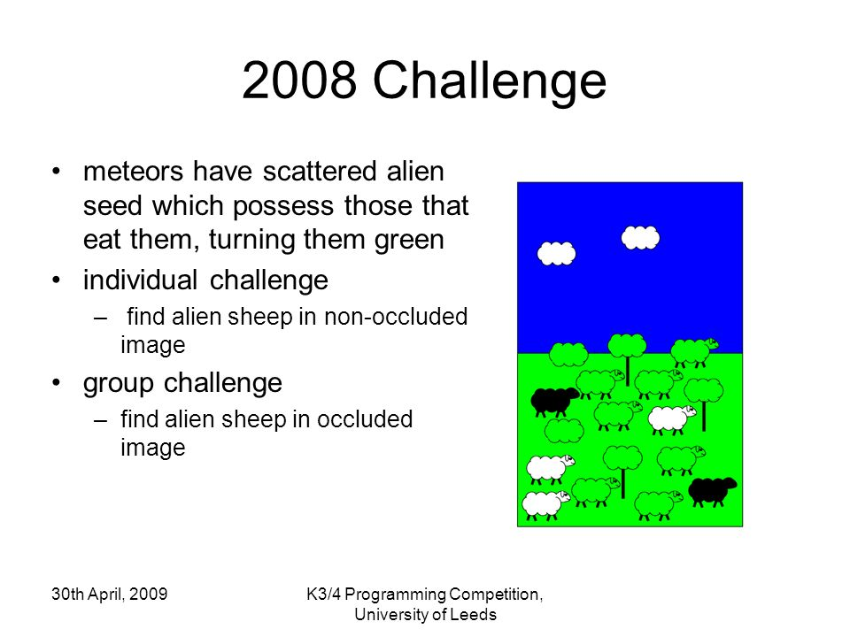 30th April, 2009K3/4 Programming Competition, University of Leeds 2008 Challenge meteors have scattered alien seed which possess those that eat them, turning them green individual challenge – find alien sheep in non-occluded image group challenge –find alien sheep in occluded image