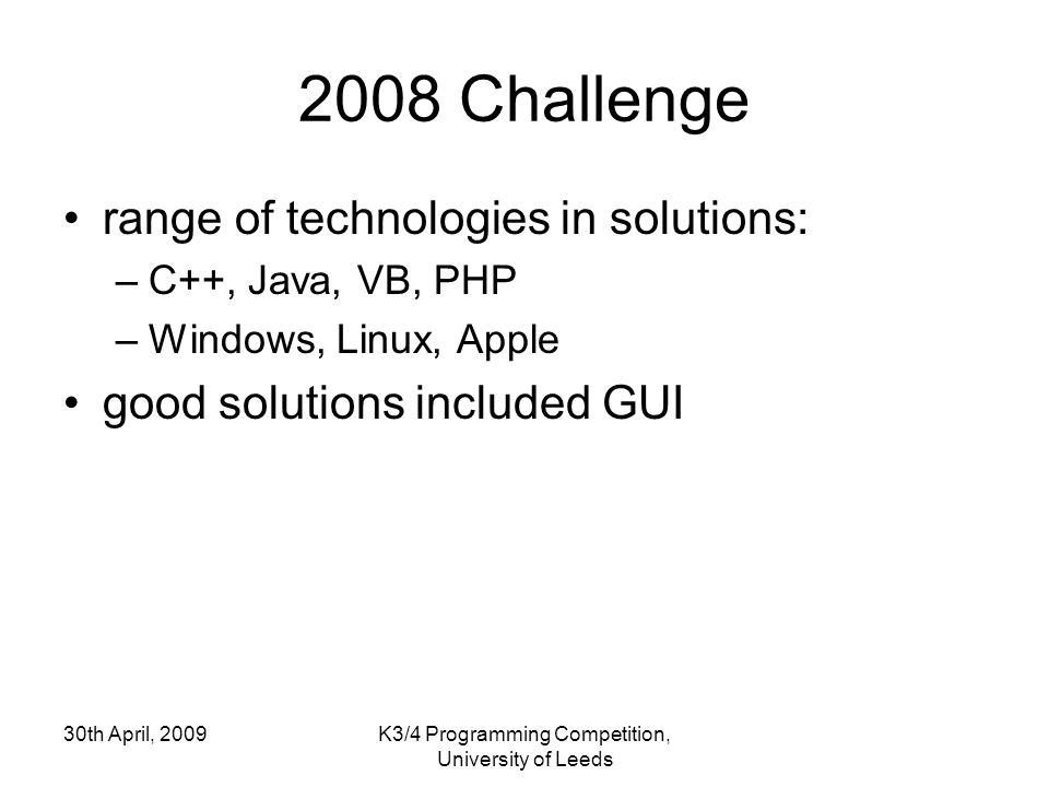 30th April, 2009K3/4 Programming Competition, University of Leeds 2008 Challenge range of technologies in solutions: –C++, Java, VB, PHP –Windows, Linux, Apple good solutions included GUI