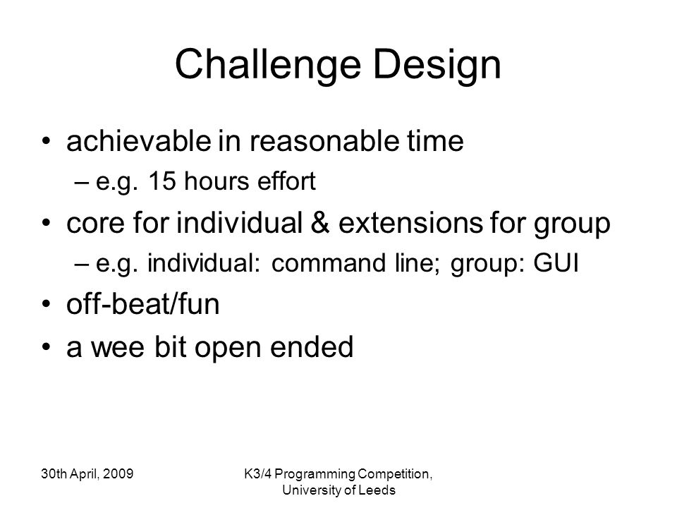 30th April, 2009K3/4 Programming Competition, University of Leeds Challenge Design achievable in reasonable time –e.g. 15 hours effort core for indivi
