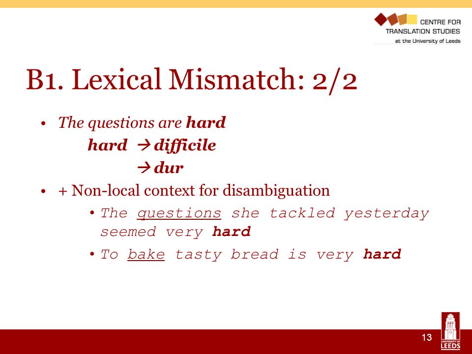 13 B1. Lexical Mismatch: 2/2 The questions are hard hard difficile dur + Non-local context for disambiguation The questions she tackled yesterday seem