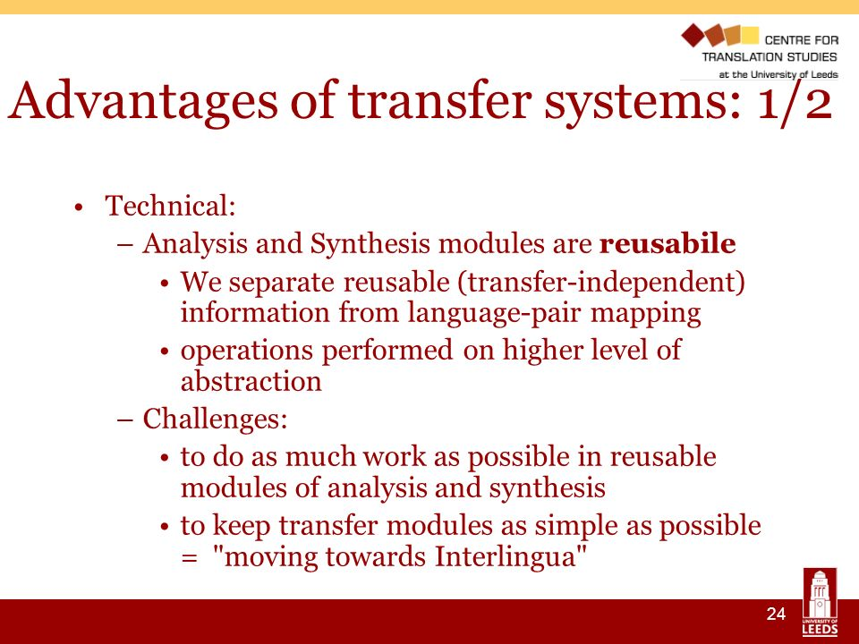 24 Advantages of transfer systems: 1/2 Technical: –Analysis and Synthesis modules are reusabile We separate reusable (transfer-independent) information from language-pair mapping operations performed on higher level of abstraction –Challenges: to do as much work as possible in reusable modules of analysis and synthesis to keep transfer modules as simple as possible = moving towards Interlingua