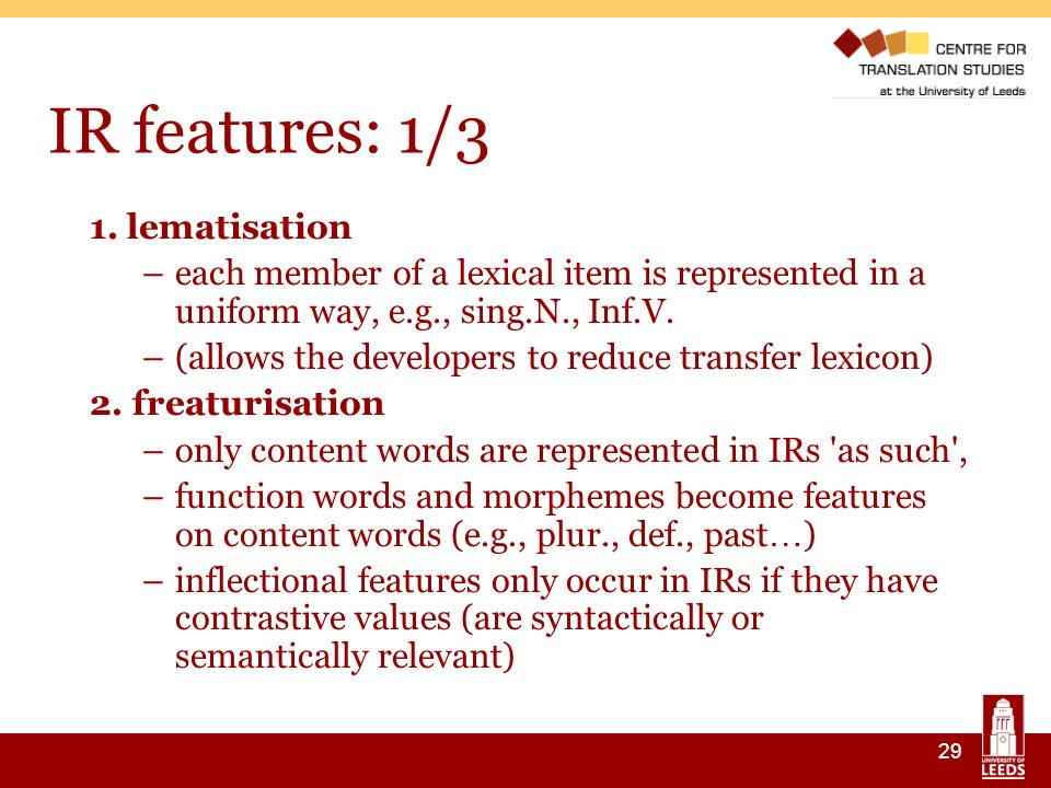 29 IR features: 1/3 1. lematisation –each member of a lexical item is represented in a uniform way, e.g., sing.N., Inf.V. –(allows the developers to r
