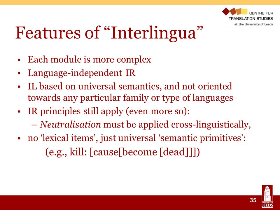 35 Features of Interlingua Each module is more complex Language-independent IR IL based on universal semantics, and not oriented towards any particular family or type of languages IR principles still apply (even more so): –Neutralisation must be applied cross-linguistically, no lexical items, just universal semantic primitives : (e.g., kill: [cause[become [dead]]])