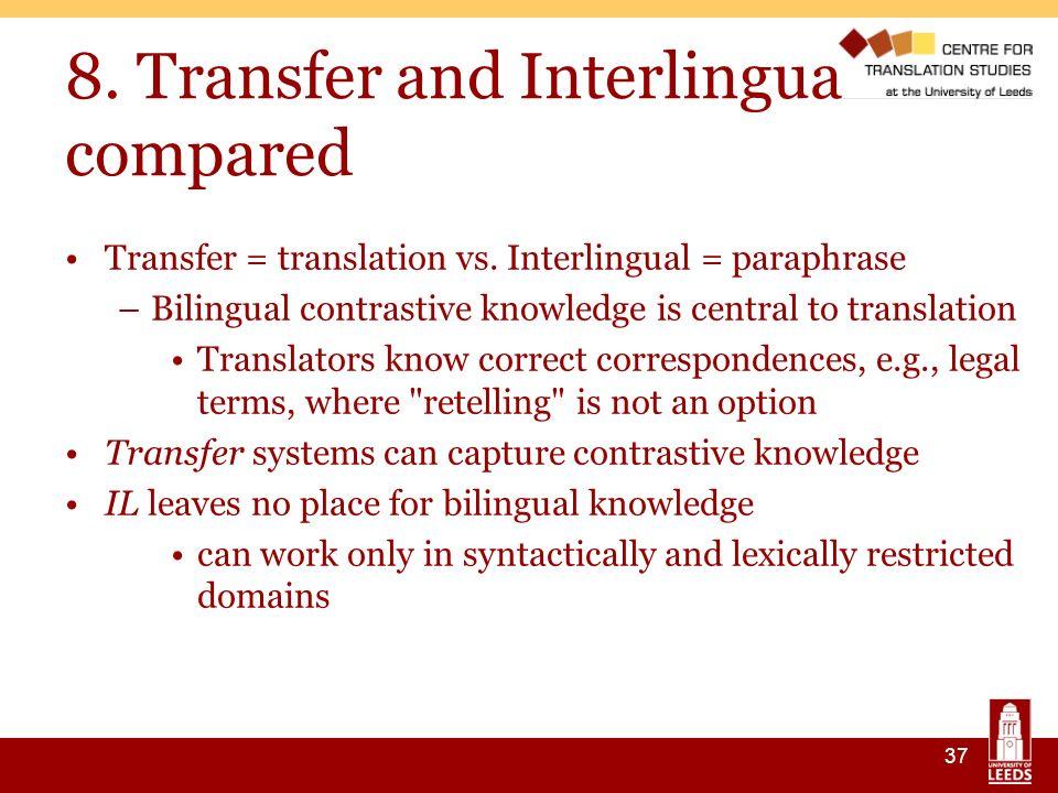 37 8. Transfer and Interlingua compared Transfer = translation vs. Interlingual = paraphrase –Bilingual contrastive knowledge is central to translatio