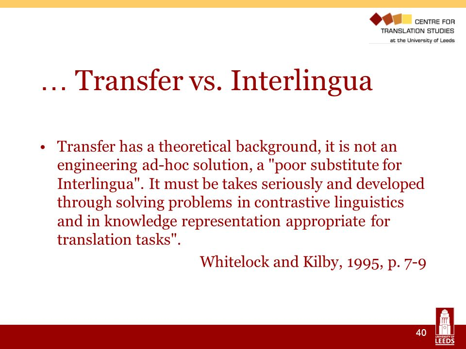 40 … Transfer vs. Interlingua Transfer has a theoretical background, it is not an engineering ad-hoc solution, a