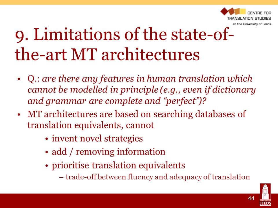 44 9. Limitations of the state-of- the-art MT architectures Q.: are there any features in human translation which cannot be modelled in principle (e.g