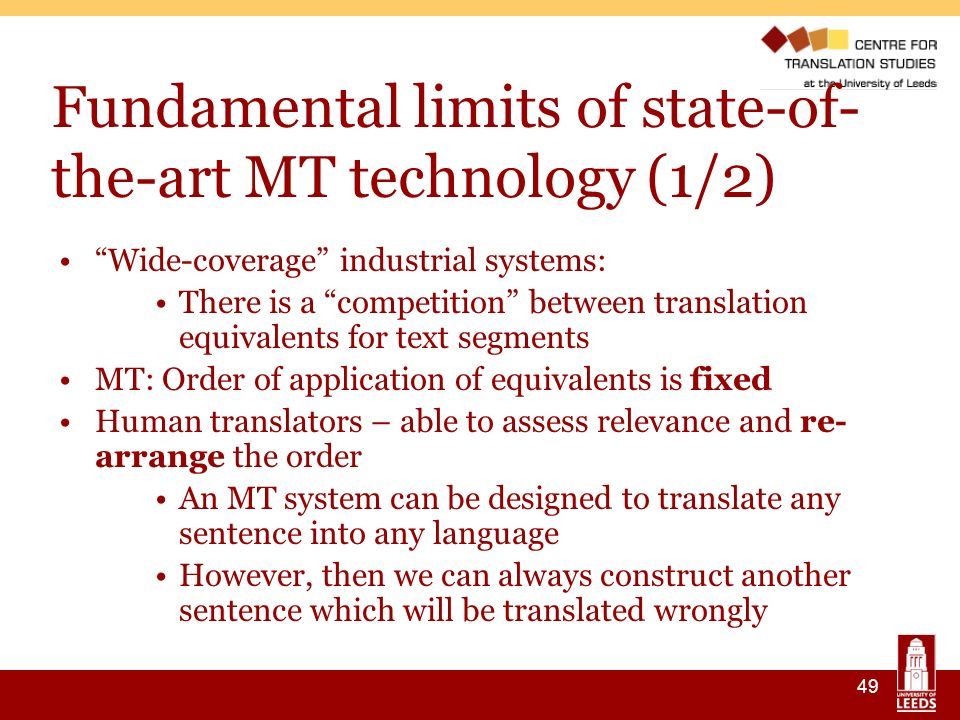 49 Fundamental limits of state-of- the-art MT technology (1/2) Wide-coverage industrial systems: There is a competition between translation equivalents for text segments MT: Order of application of equivalents is fixed Human translators – able to assess relevance and re- arrange the order An MT system can be designed to translate any sentence into any language However, then we can always construct another sentence which will be translated wrongly