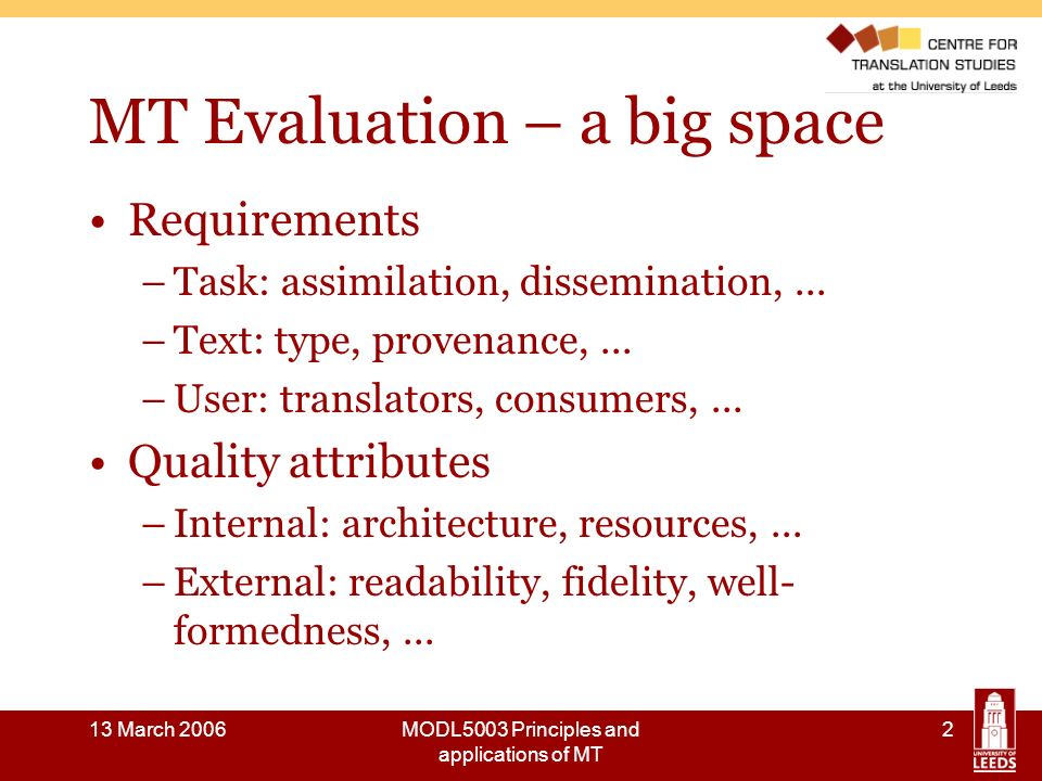 13 March 2006MODL5003 Principles and applications of MT 13 A brief history of MT evaluation: the 1950s and 1960s 1954: First public demonstration MT (Georgetown University/IBM) Research in USA, Western Europe, Soviet Union and Japan 1966: ALPAC Report (funded by US Government sponsors of MT to advise on further R & D) … advised against further investment in MT concluded that MT was slower, less accurate and more expensive that human translation recommended research into: - practical methods for evaluation of translations - evaluation of quality and cost of various sources of translations - evaluation of the relative speed and cost of various sorts of machine-aided translation