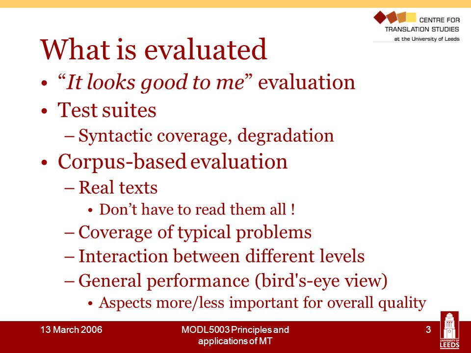 13 March 2006MODL5003 Principles and applications of MT 14 A brief history of MT evaluation: the 1970s and 1980s 1976: EC bought a version of Systran and began to develop own system Eurotra in 1978 EC needed recommendations for evaluation: Van Slype report (Critical Methods for Evaluating the Quality of Machine Translation.) published in 1979 Aims of the report: - to establish the state of MT evaluation - to advise the EC on evaluation methodology and research - to provide examples of evaluation methods and their applications Available online: http://issco-www.unige.ch/projects/isle/van-slype.pdfhttp://issco-www.unige.ch/projects/isle/van-slype.pdf 1980s: Greater need for MT evaluation: MT attracting commercial interest, tailor-made systems designed for large corporations 1987: First MT Summit (opportunity to publish research on evaluation)